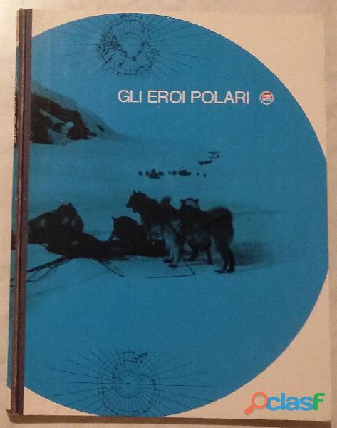 Gli eroi polari a cura di Vittorio G. Rossi; Ed.Mondadori,